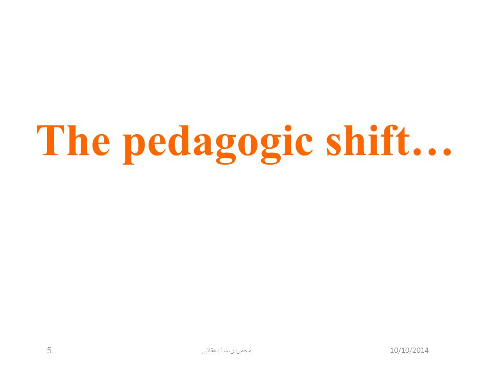 10/10/2014 محمودرضا دهقانی 5 The pedagogic shift…