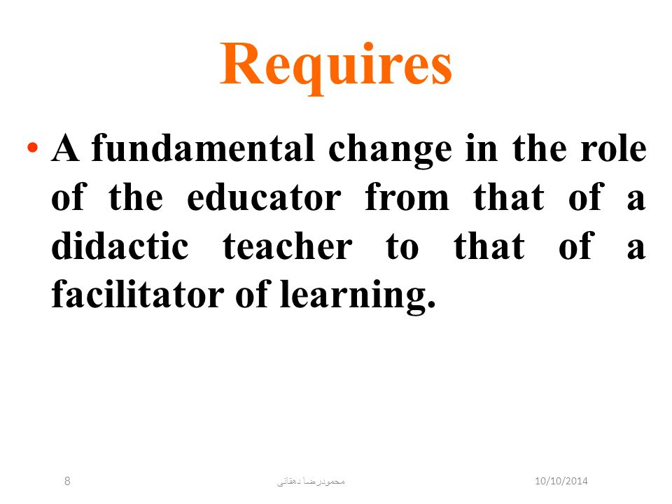10/10/2014 محمودرضا دهقانی 8 Requires A fundamental change in the role of the educator from that of a didactic teacher to that of a facilitator of lea