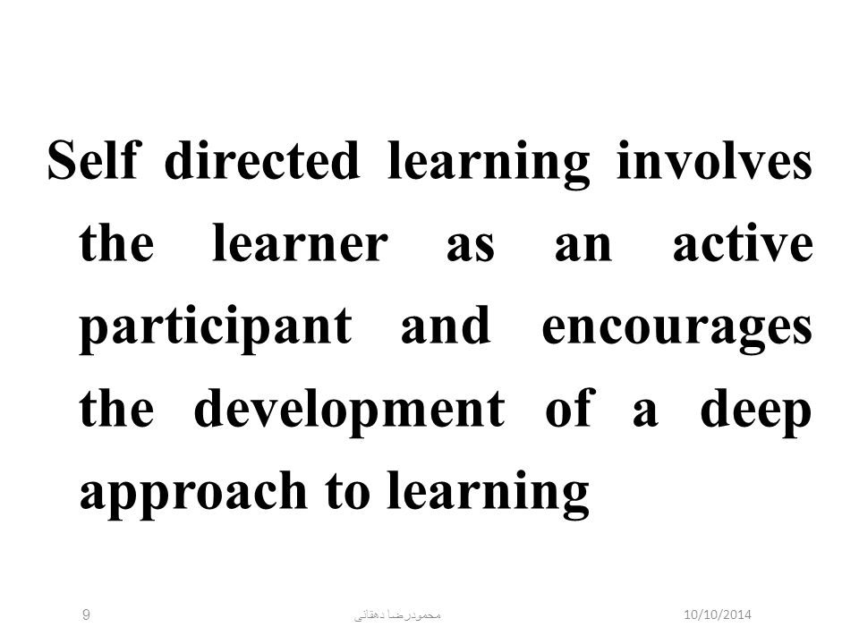10/10/2014 محمودرضا دهقانی 9 Self directed learning involves the learner as an active participant and encourages the development of a deep approach to