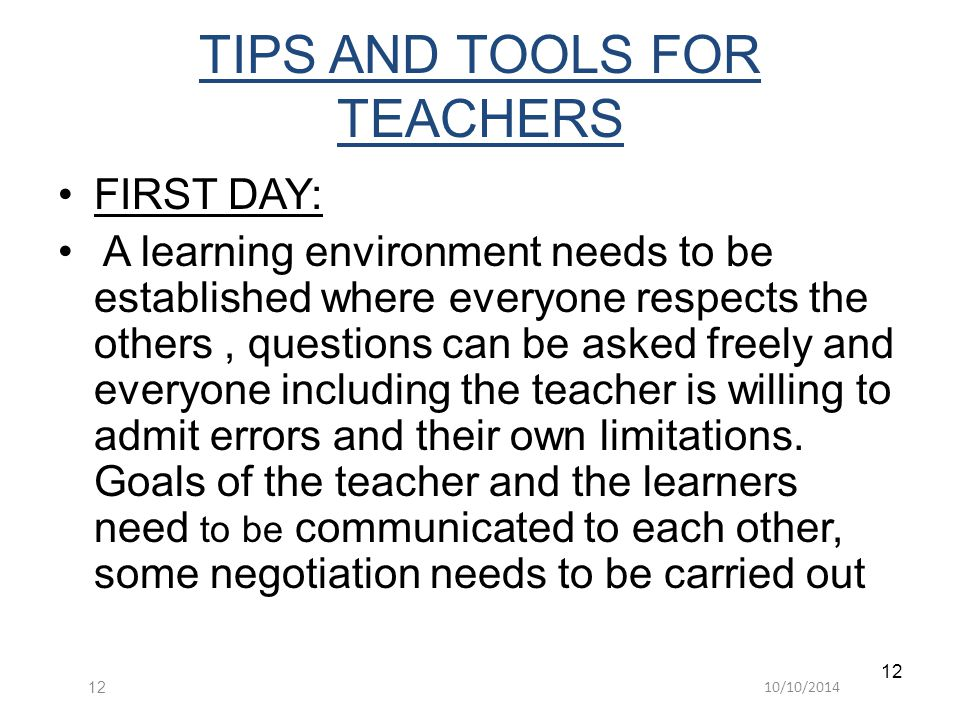 10/10/201412 TIPS AND TOOLS FOR TEACHERS FIRST DAY: A learning environment needs to be established where everyone respects the others, questions can be asked freely and everyone including the teacher is willing to admit errors and their own limitations.