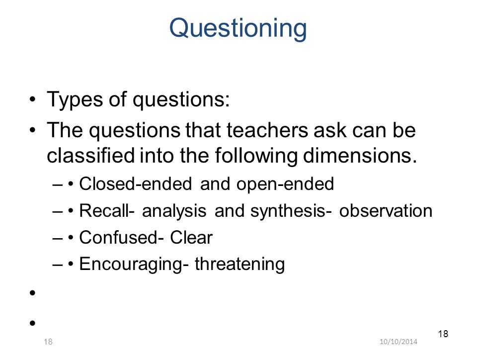 10/10/201418 Questioning Types of questions: The questions that teachers ask can be classified into the following dimensions.