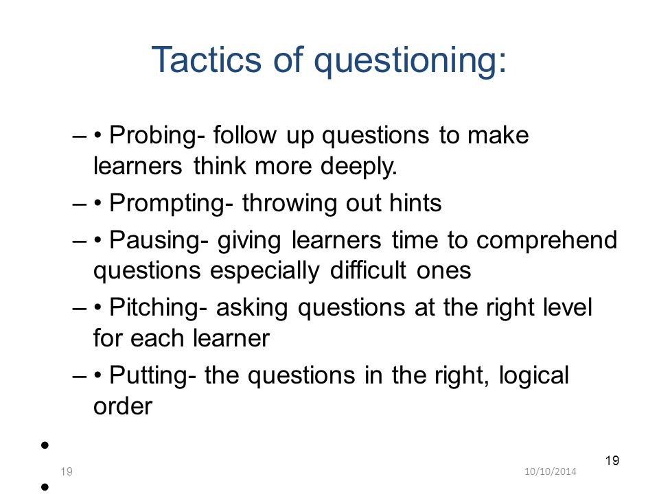 10/10/201419 Tactics of questioning: – Probing- follow up questions to make learners think more deeply.