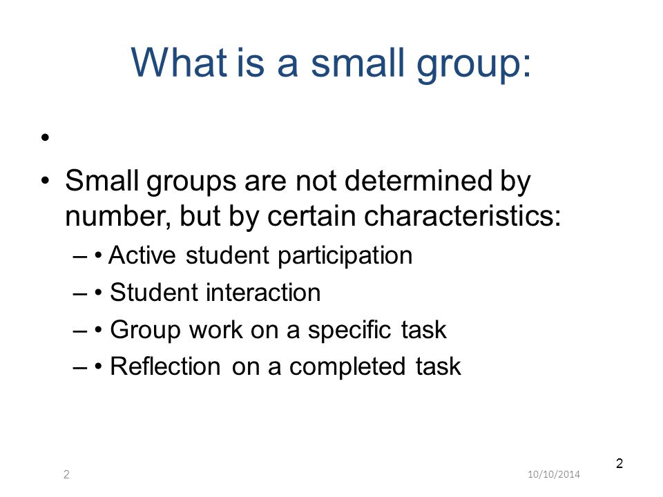 10/10/20142 2 What is a small group: Small groups are not determined by number, but by certain characteristics: – Active student participation – Student interaction – Group work on a specific task – Reflection on a completed task