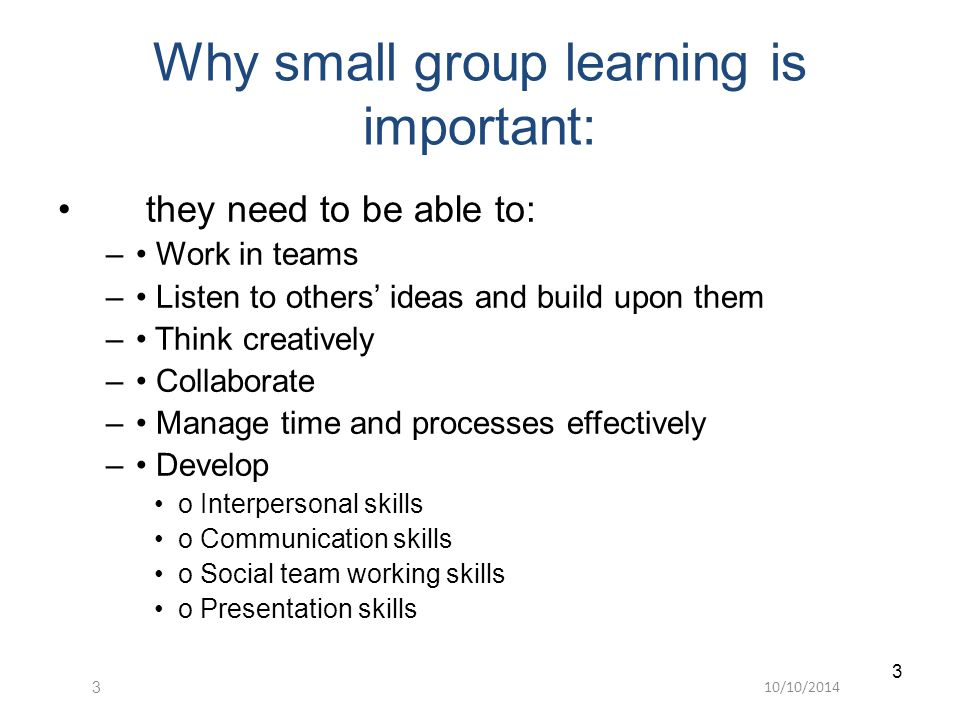 10/10/20143 3 Why small group learning is important: they need to be able to: – Work in teams – Listen to others' ideas and build upon them – Think creatively – Collaborate – Manage time and processes effectively – Develop o Interpersonal skills o Communication skills o Social team working skills o Presentation skills