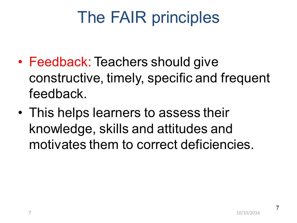 10/10/20147 7 The FAIR principles Feedback: Teachers should give constructive, timely, specific and frequent feedback.