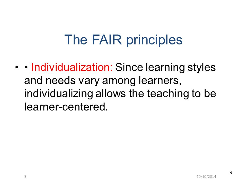 10/10/20149 9 The FAIR principles Individualization: Since learning styles and needs vary among learners, individualizing allows the teaching to be learner-centered.
