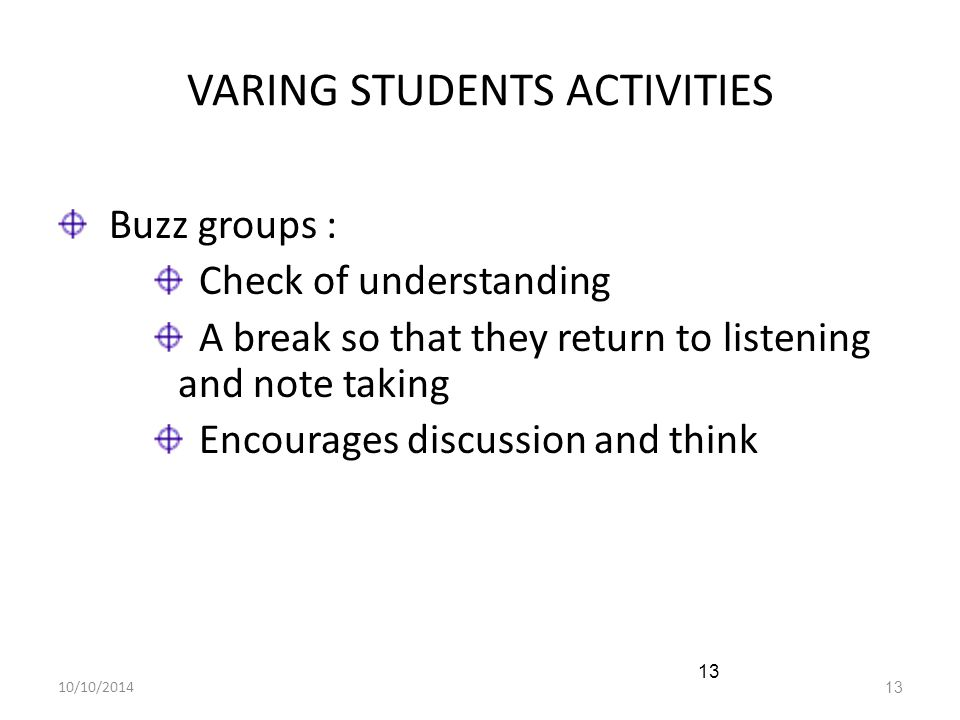 10/10/201413 VARING STUDENTS ACTIVITIES Buzz groups : Check of understanding A break so that they return to listening and note taking Encourages discu