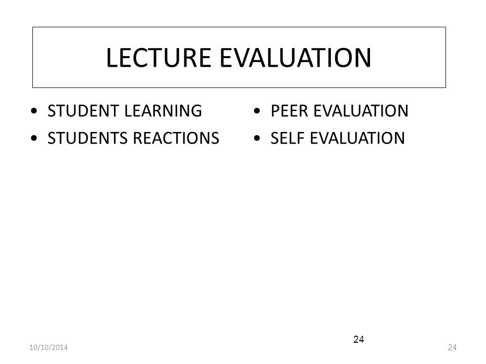 10/10/201424 LECTURE EVALUATION STUDENT LEARNING STUDENTS REACTIONS PEER EVALUATION SELF EVALUATION