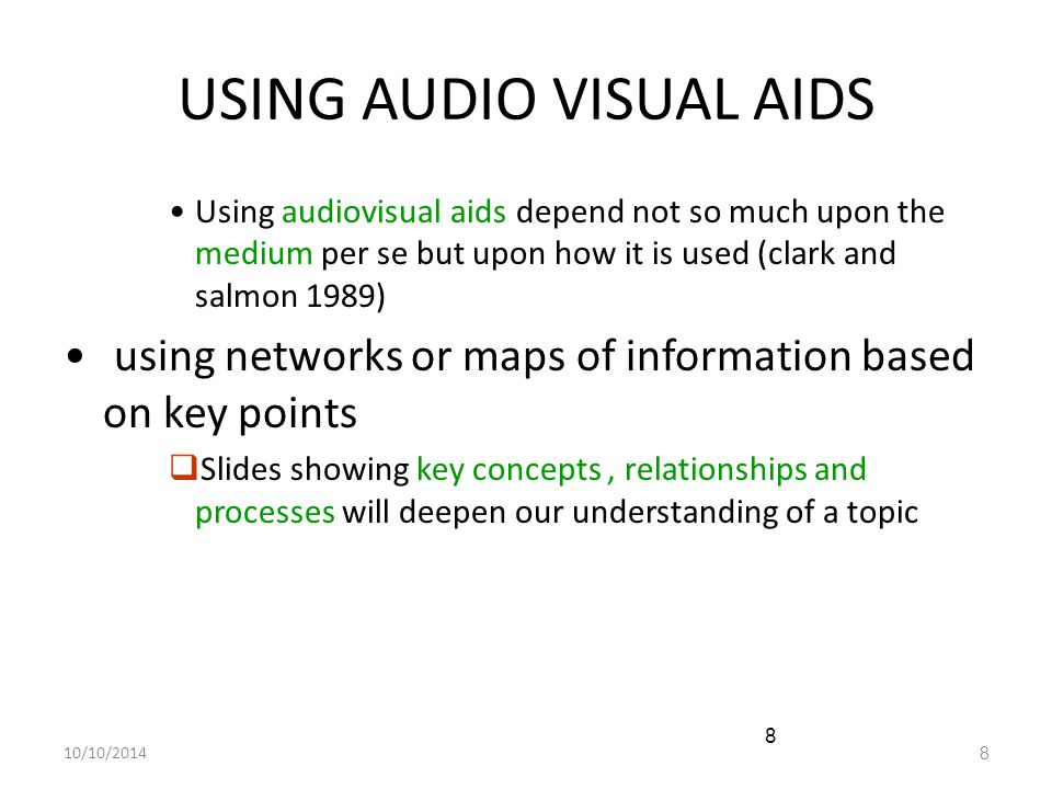 10/10/20148 8 USING AUDIO VISUAL AIDS Using audiovisual aids depend not so much upon the medium per se but upon how it is used (clark and salmon 1989)
