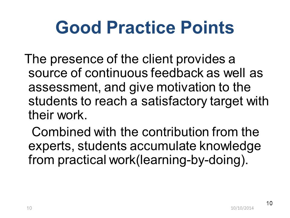 10/10/201410 The presence of the client provides a source of continuous feedback as well as assessment, and give motivation to the students to reach a