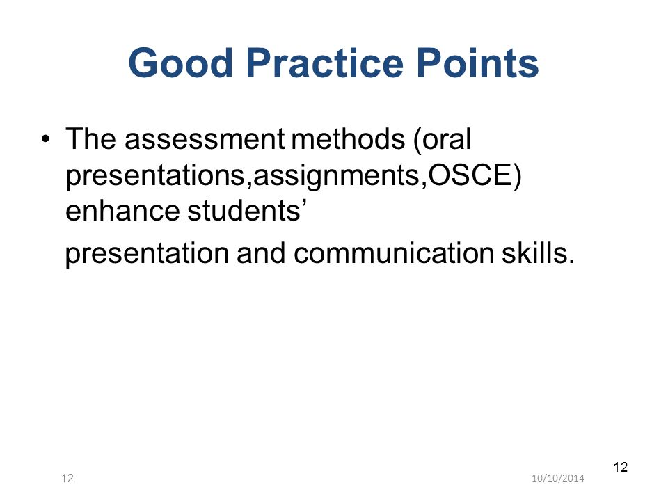 10/10/201412 The assessment methods (oral presentations,assignments,OSCE) enhance students' presentation and communication skills. Good Practice Point