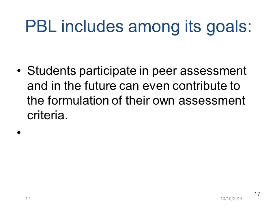 10/10/201417 Students participate in peer assessment and in the future can even contribute to the formulation of their own assessment criteria. PBL in