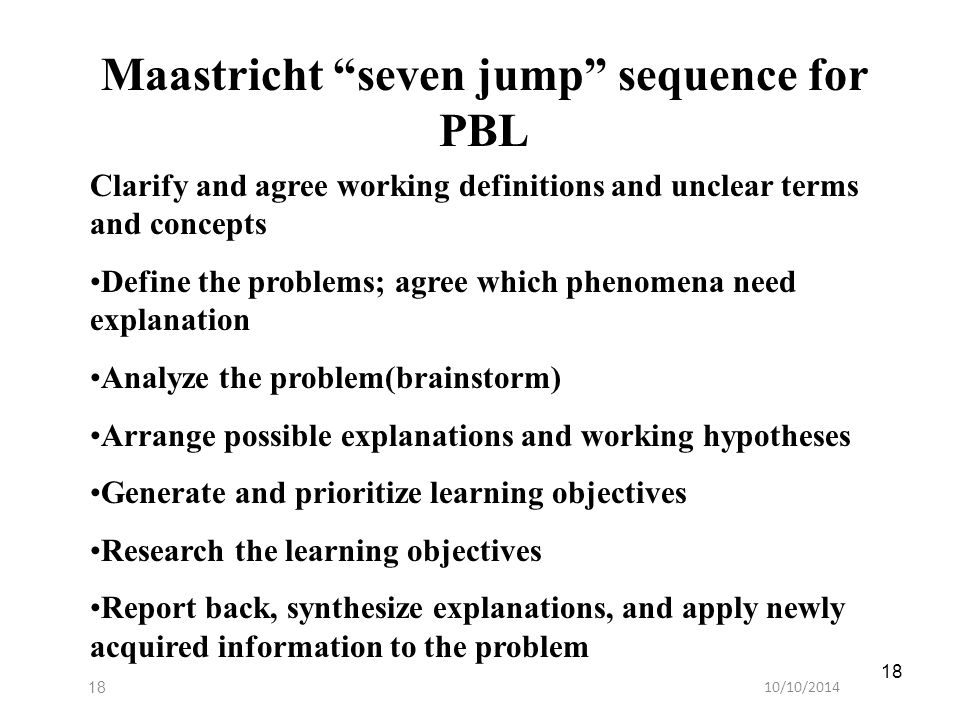 "10/10/201418 Maastricht ""seven jump"" sequence for PBL Clarify and agree working definitions and unclear terms and concepts Define the problems; agree"