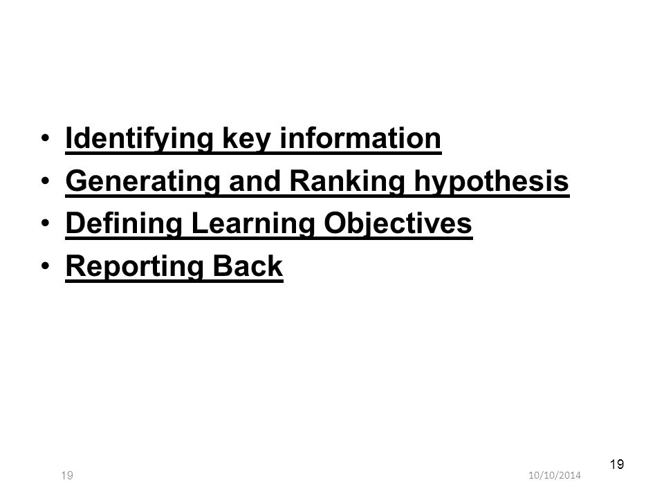 10/10/201419 Identifying key information Generating and Ranking hypothesis Defining Learning Objectives Reporting Back