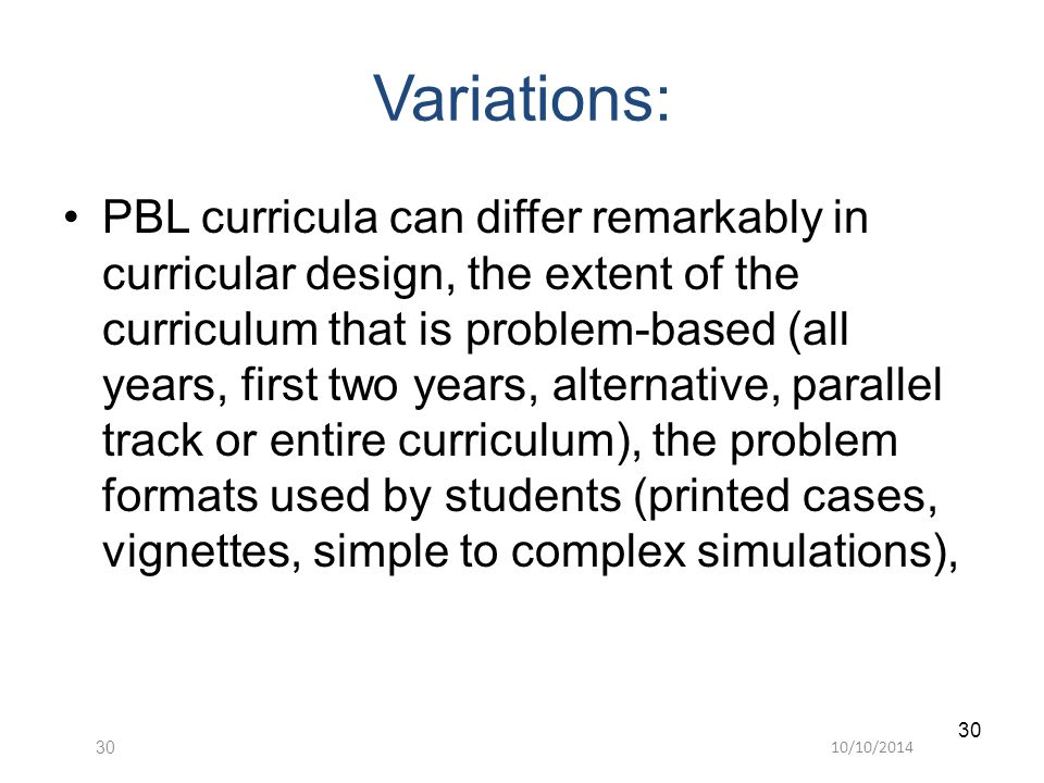 10/10/201430 Variations: PBL curricula can differ remarkably in curricular design, the extent of the curriculum that is problem-based (all years, firs
