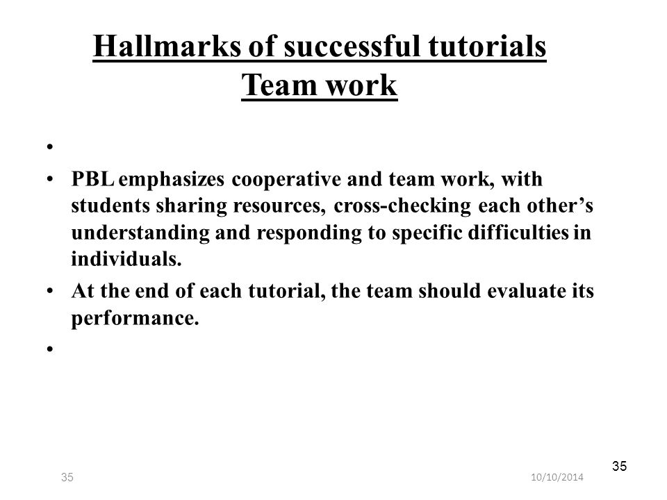 10/10/201435 Hallmarks of successful tutorials Team work PBL emphasizes cooperative and team work, with students sharing resources, cross-checking eac