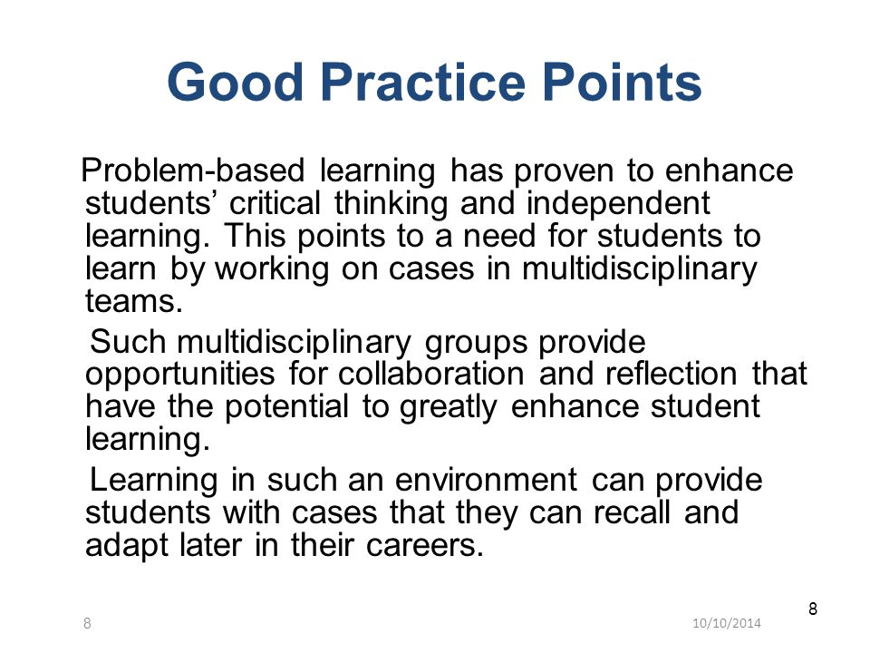 10/10/20148 8 Good Practice Points Problem-based learning has proven to enhance students' critical thinking and independent learning. This points to a