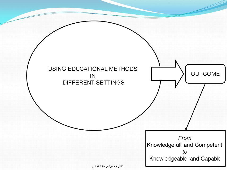 دکتر محمود رضا دهقانی 12 USING EDUCATIONAL METHODS IN DIFFERENT SETTINGS OUTCOME From Knowledgefull and Competent to Knowledgeable and Capable