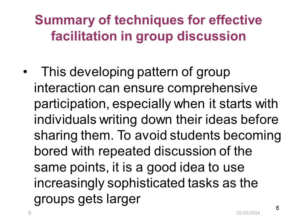 10/10/20146 6 Summary of techniques for effective facilitation in group discussion This developing pattern of group interaction can ensure comprehensive participation, especially when it starts with individuals writing down their ideas before sharing them.
