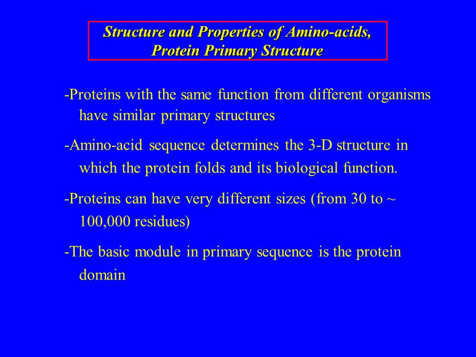 Structure and Properties of Amino-acids, Protein Primary Structure -Proteins with the same function from different organisms have similar primary stru