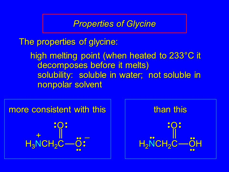 Properties of Glycine OOH H 2 NCH 2 C – OO H 3 NCH 2 C + The properties of glycine: high melting point (when heated to 233°C it decomposes before it m
