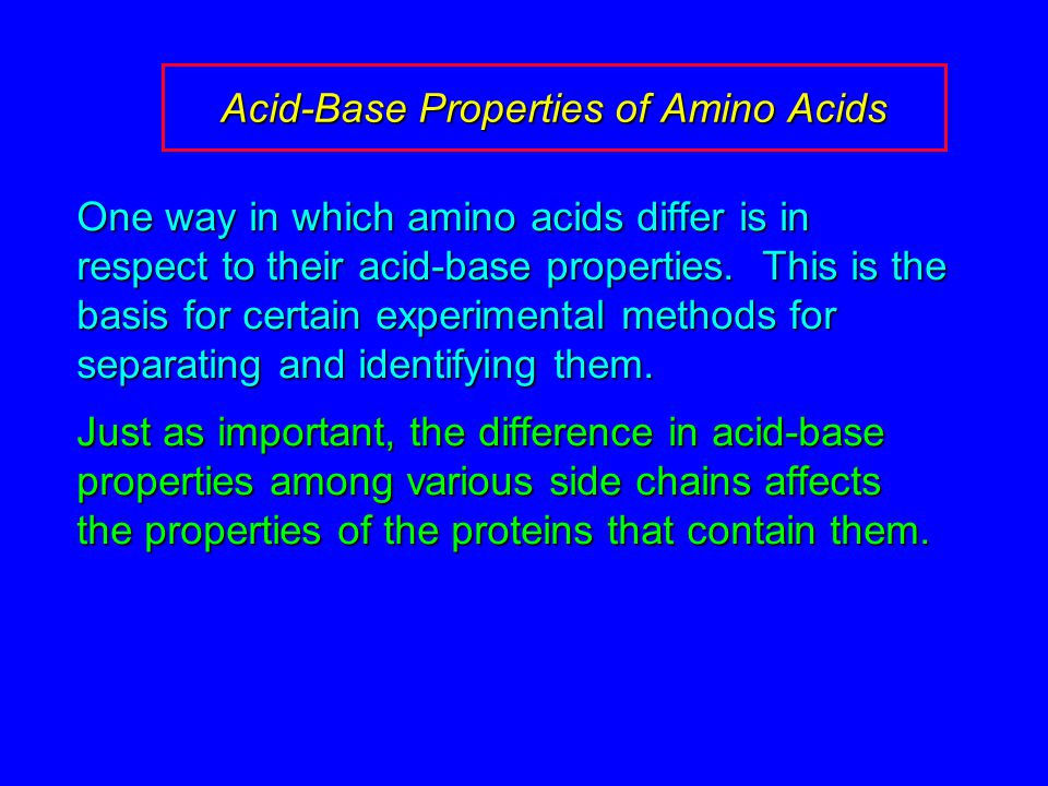 Acid-Base Properties of Amino Acids One way in which amino acids differ is in respect to their acid-base properties. This is the basis for certain exp