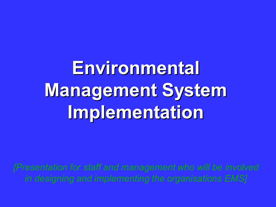 Environmental Management System Implementation [Presentation for staff and management who will be involved in designing and implementing the organisat