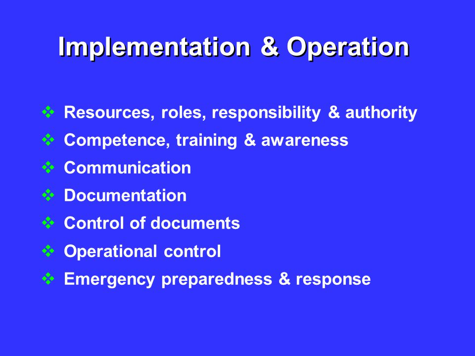 Implementation & Operation  Resources, roles, responsibility & authority  Competence, training & awareness  Communication  Documentation  Control