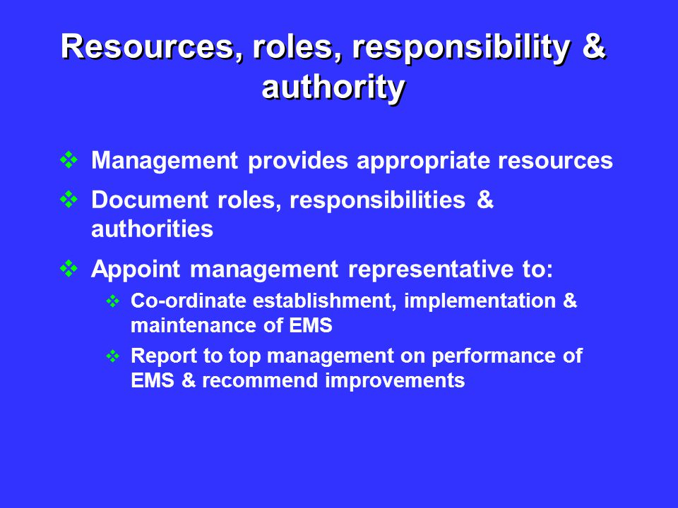Resources, roles, responsibility & authority  Management provides appropriate resources  Document roles, responsibilities & authorities  Appoint ma