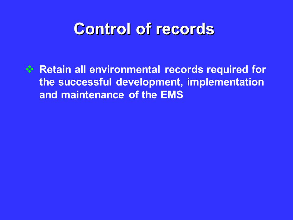 Control of records  Retain all environmental records required for the successful development, implementation and maintenance of the EMS