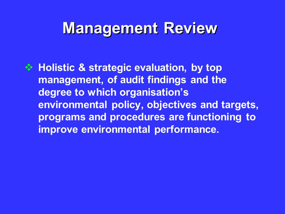 Management Review  Holistic & strategic evaluation, by top management, of audit findings and the degree to which organisation's environmental policy,