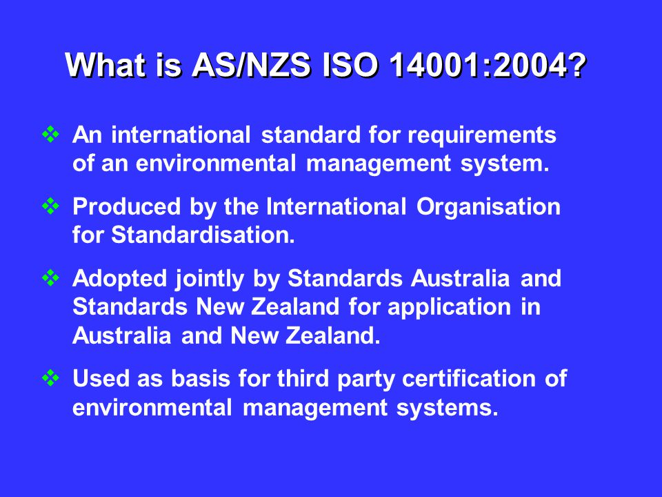 What is AS/NZS ISO 14001:2004?  An international standard for requirements of an environmental management system.  Produced by the International Org