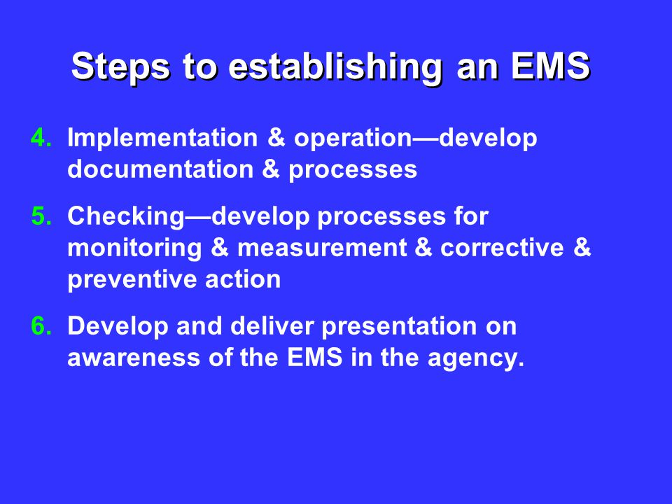 Steps to establishing an EMS 4.Implementation & operation—develop documentation & processes 5.Checking—develop processes for monitoring & measurement