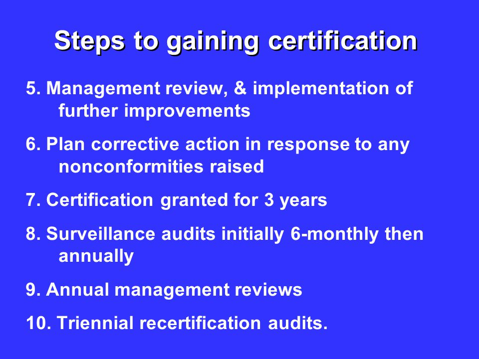 Steps to gaining certification 5. Management review, & implementation of further improvements 6. Plan corrective action in response to any nonconformi