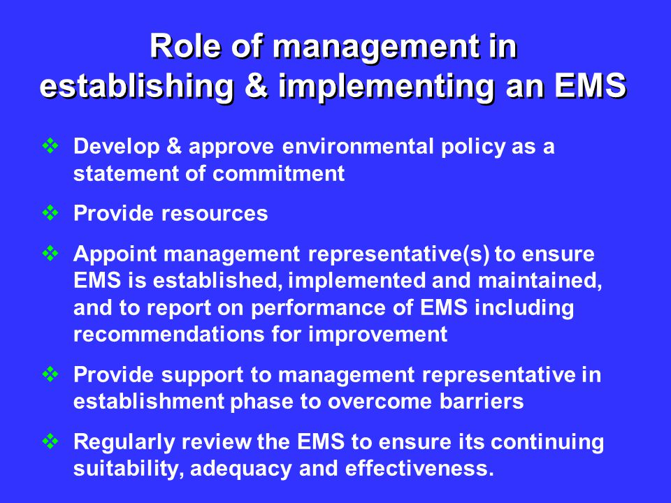 Role of management in establishing & implementing an EMS  Develop & approve environmental policy as a statement of commitment  Provide resources  A