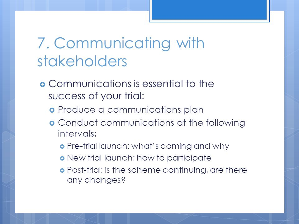 7. Communicating with stakeholders  Communications is essential to the success of your trial:  Produce a communications plan  Conduct communication