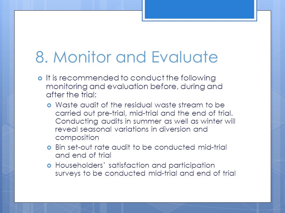 8. Monitor and Evaluate  It is recommended to conduct the following monitoring and evaluation before, during and after the trial:  Waste audit of th