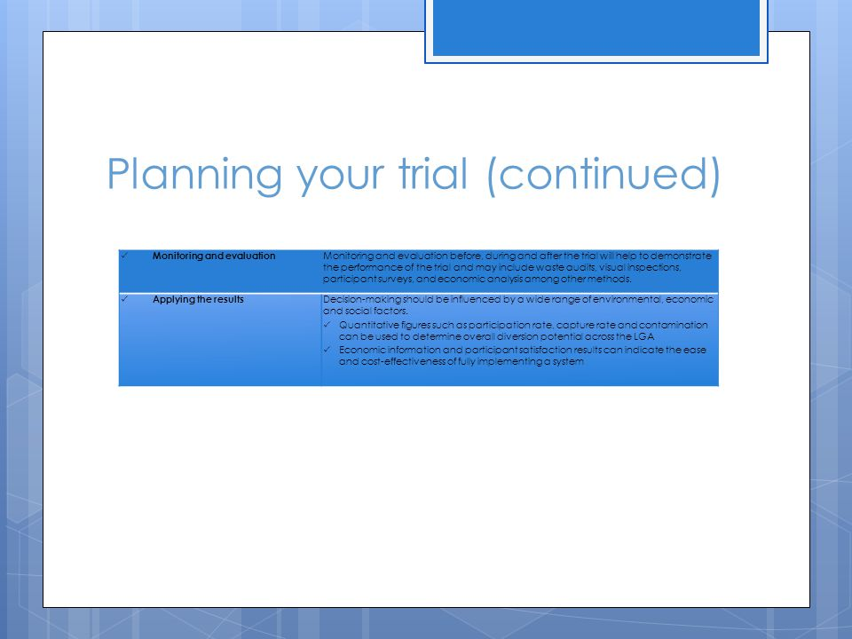 Planning your trial (continued) Monitoring and evaluation Monitoring and evaluation before, during and after the trial will help to demonstrate the performance of the trial and may include waste audits, visual inspections, participant surveys, and economic analysis among other methods.