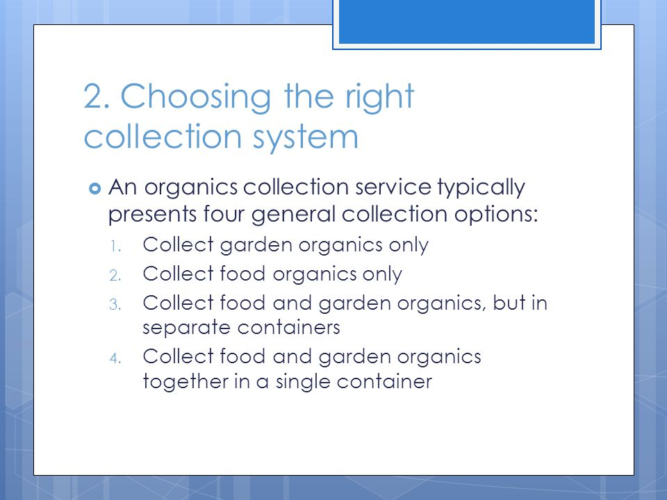 2. Choosing the right collection system  An organics collection service typically presents four general collection options: 1. Collect garden organic
