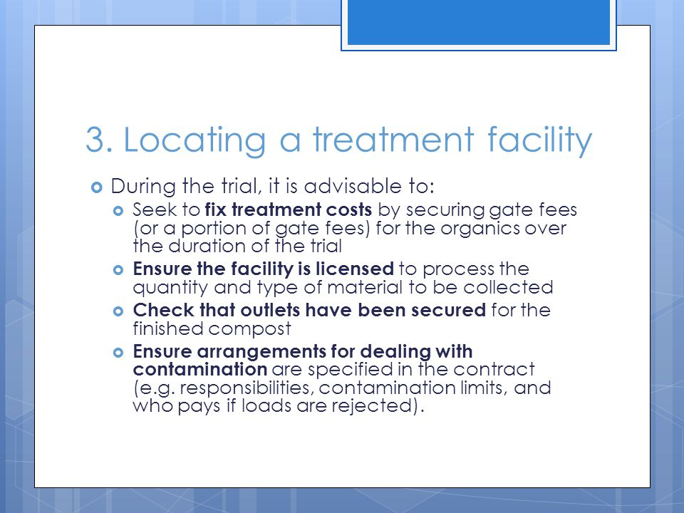 3. Locating a treatment facility  During the trial, it is advisable to:  Seek to fix treatment costs by securing gate fees (or a portion of gate fee
