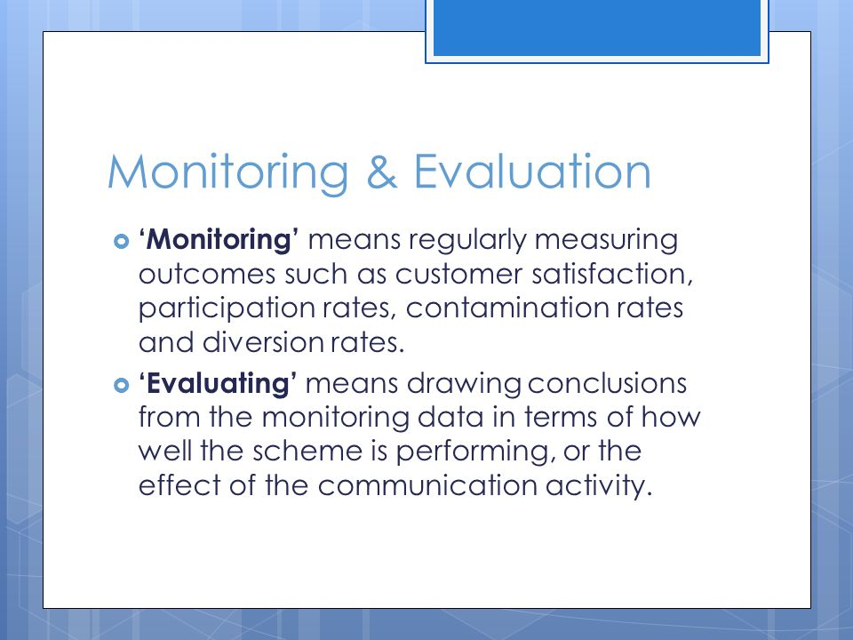 Monitoring & Evaluation  'Monitoring' means regularly measuring outcomes such as customer satisfaction, participation rates, contamination rates and diversion rates.