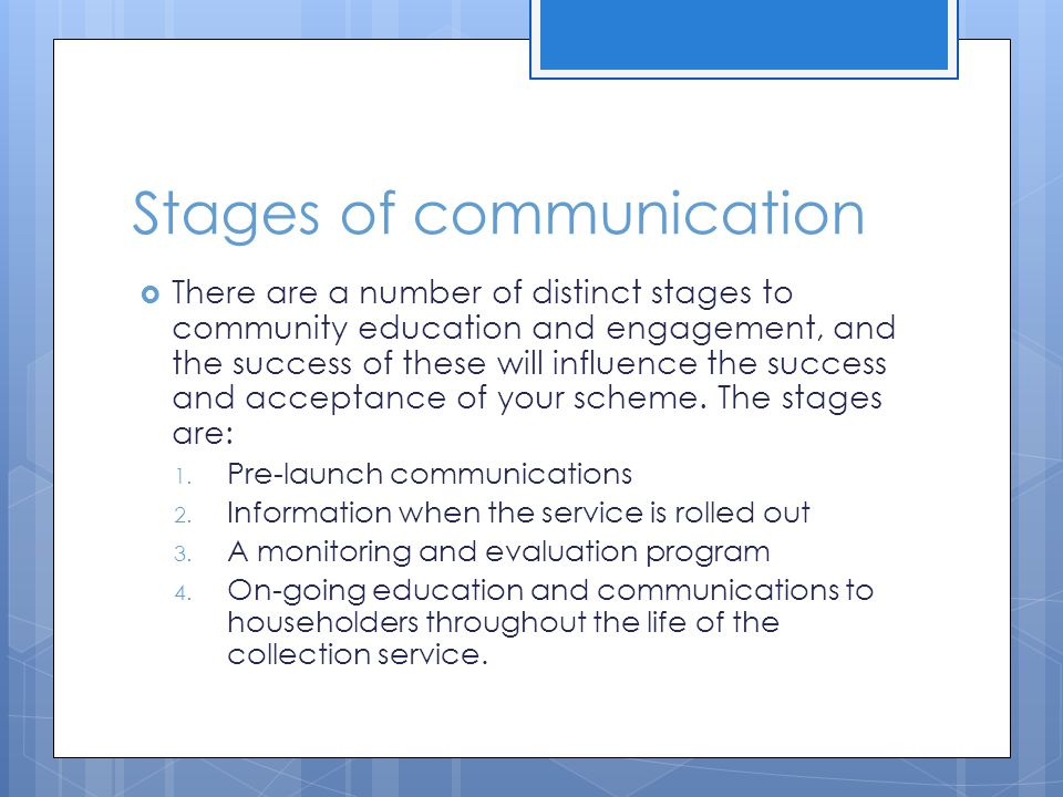 Stages of communication  There are a number of distinct stages to community education and engagement, and the success of these will influence the success and acceptance of your scheme.