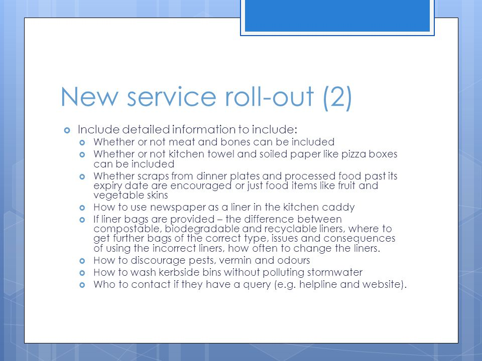 New service roll-out (2)  Include detailed information to include:  Whether or not meat and bones can be included  Whether or not kitchen towel and soiled paper like pizza boxes can be included  Whether scraps from dinner plates and processed food past its expiry date are encouraged or just food items like fruit and vegetable skins  How to use newspaper as a liner in the kitchen caddy  If liner bags are provided – the difference between compostable, biodegradable and recyclable liners, where to get further bags of the correct type, issues and consequences of using the incorrect liners, how often to change the liners.