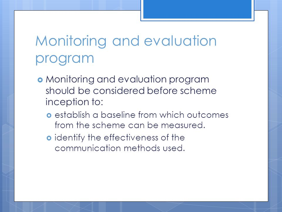 Monitoring and evaluation program  Monitoring and evaluation program should be considered before scheme inception to:  establish a baseline from which outcomes from the scheme can be measured.