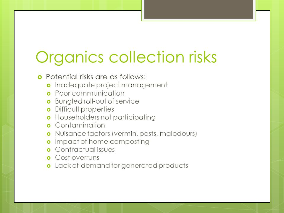Organics collection risks  Potential risks are as follows:  Inadequate project management  Poor communication  Bungled roll-out of service  Difficult properties  Householders not participating  Contamination  Nuisance factors (vermin, pests, malodours)  Impact of home composting  Contractual issues  Cost overruns  Lack of demand for generated products