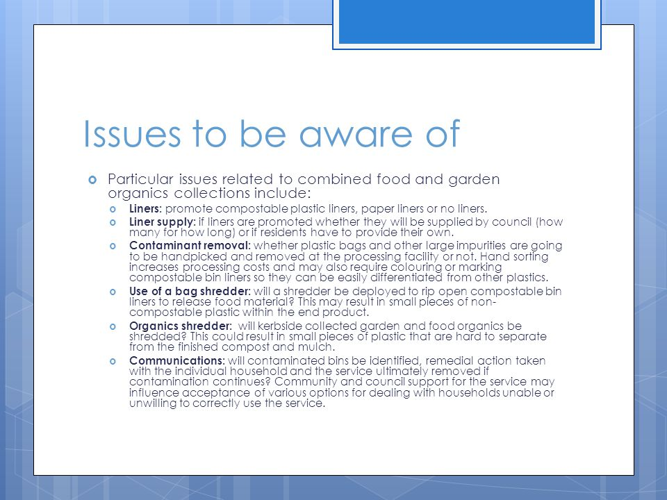 Issues to be aware of  Particular issues related to combined food and garden organics collections include:  Liners: promote compostable plastic liners, paper liners or no liners.