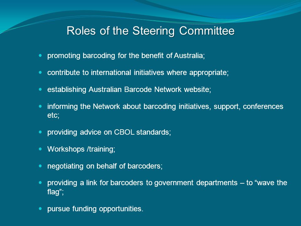 Roles of the Steering Committee promoting barcoding for the benefit of Australia; contribute to international initiatives where appropriate; establishing Australian Barcode Network website; informing the Network about barcoding initiatives, support, conferences etc; providing advice on CBOL standards; Workshops /training; negotiating on behalf of barcoders; providing a link for barcoders to government departments – to wave the flag ; pursue funding opportunities.