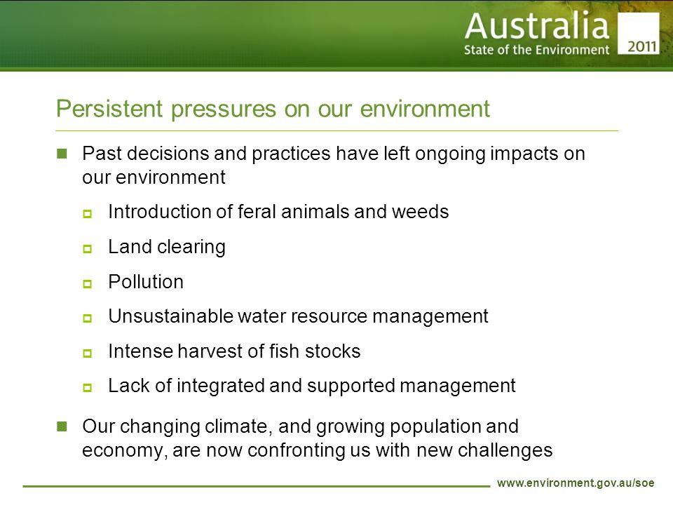www.environment.gov.au/soe Persistent pressures on our environment Past decisions and practices have left ongoing impacts on our environment  Introduction of feral animals and weeds  Land clearing  Pollution  Unsustainable water resource management  Intense harvest of fish stocks  Lack of integrated and supported management Our changing climate, and growing population and economy, are now confronting us with new challenges