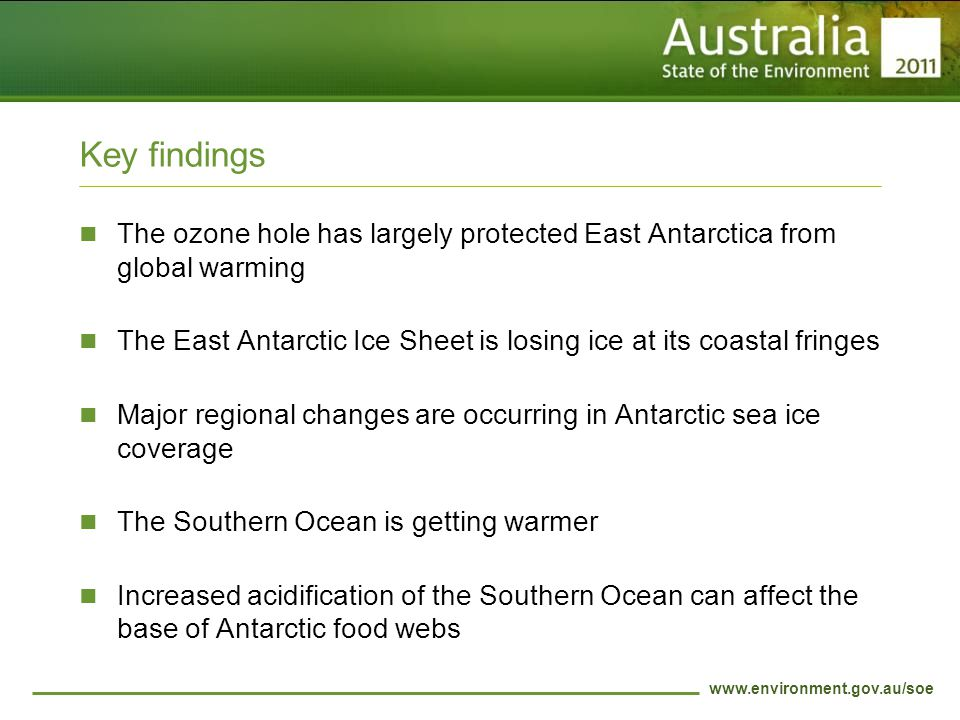 www.environment.gov.au/soe Key findings The ozone hole has largely protected East Antarctica from global warming The East Antarctic Ice Sheet is losing ice at its coastal fringes Major regional changes are occurring in Antarctic sea ice coverage The Southern Ocean is getting warmer Increased acidification of the Southern Ocean can affect the base of Antarctic food webs