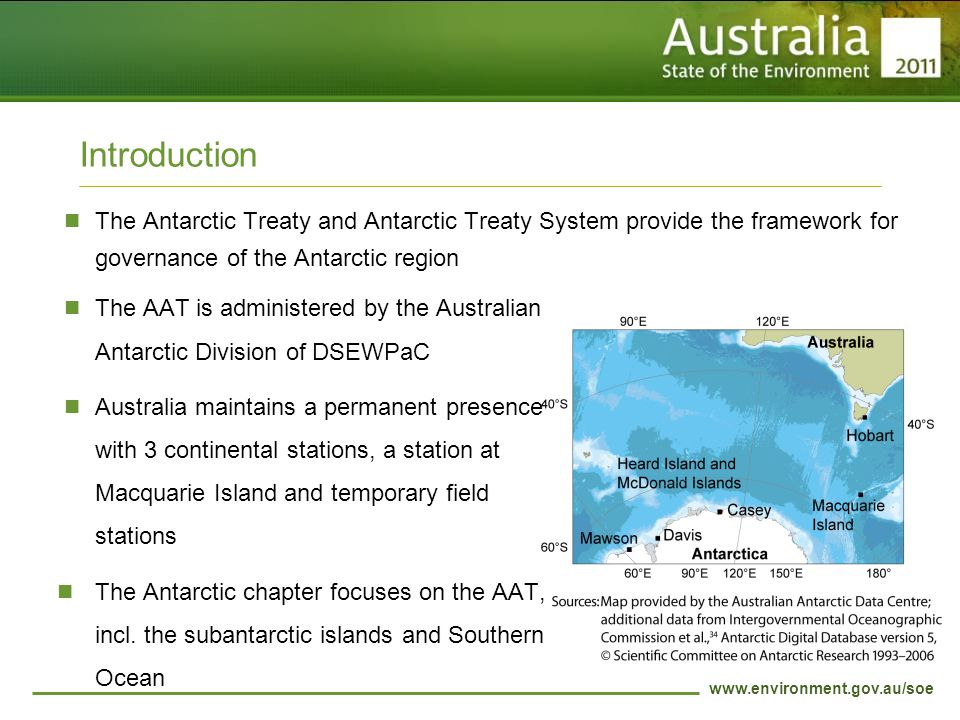 www.environment.gov.au/soe Introduction The Antarctic Treaty and Antarctic Treaty System provide the framework for governance of the Antarctic region The AAT is administered by the Australian Antarctic Division of DSEWPaC Australia maintains a permanent presence with 3 continental stations, a station at Macquarie Island and temporary field stations The Antarctic chapter focuses on the AAT, incl.